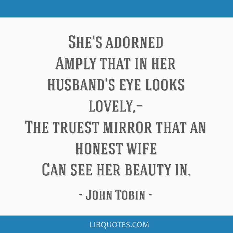 She's adorned Amply that in her husband's eye looks lovely,— The truest mirror that an honest wife Can see her beauty in.
