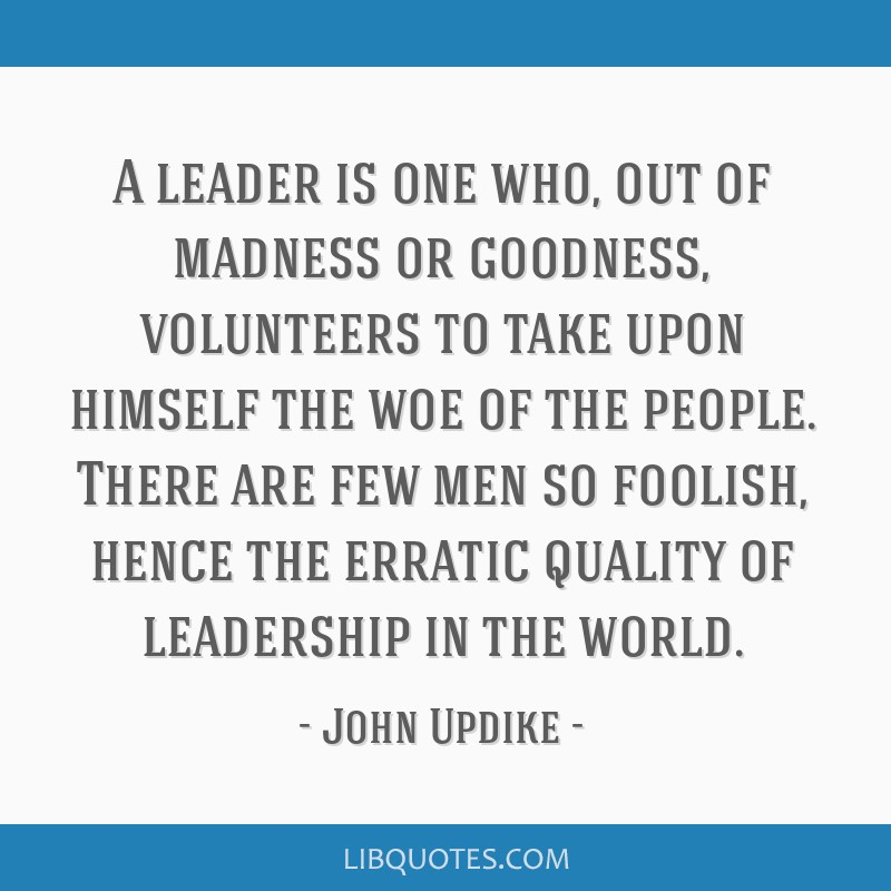 A leader is one who, out of madness or goodness, volunteers to take upon himself the woe of the people. There are few men so foolish, hence the...