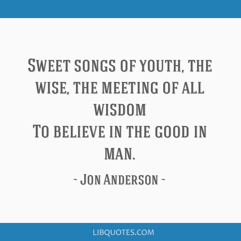 Sweet songs of youth, the wise, the meeting of all wisdom To believe in the good in man.