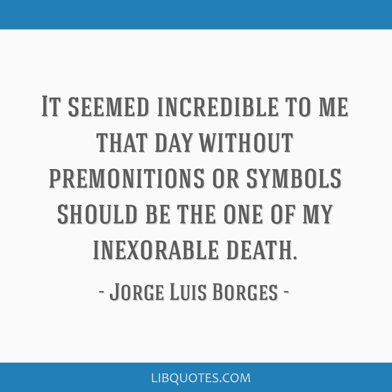It Seemed Incredible To Me That Day Without Premonitions Or Symbols Should Be The One Of My