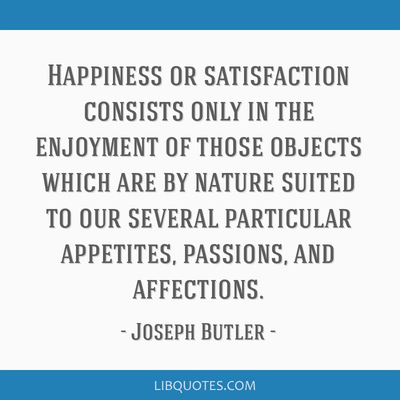 Happiness or satisfaction consists only in the enjoyment of those objects which are by nature suited to our several particular appetites, passions,...