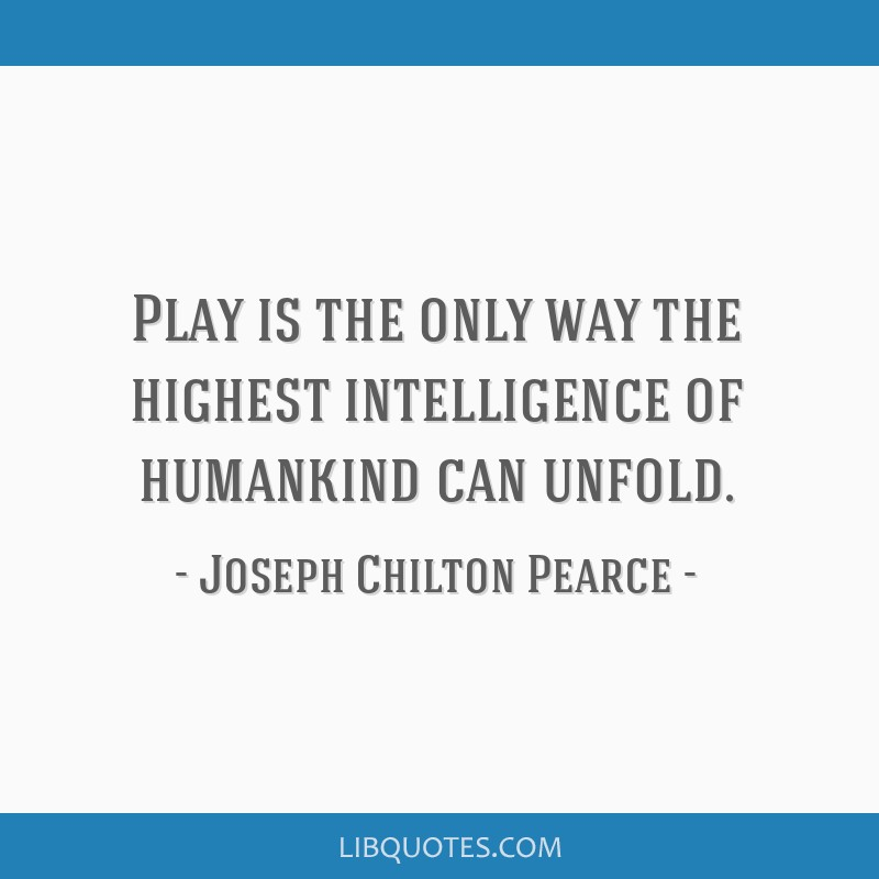 Play is the only way the highest intelligence of humankind can unfold.