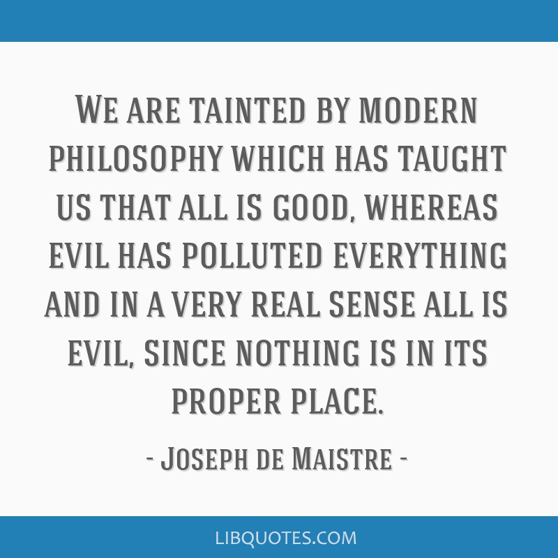 We are tainted by modern philosophy which has taught us that all is good, whereas evil has polluted everything and in a very real sense all is evil,...