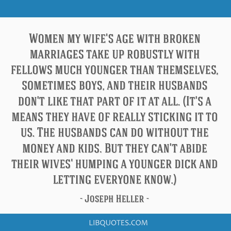 Women my wife's age with broken marriages take up robustly with fellows much younger than themselves, sometimes boys, and their husbands don't like...