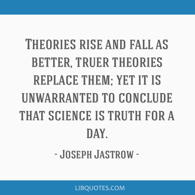 Theories rise and fall as better, truer theories replace them; yet it is unwarranted to conclude that science is truth for a day.