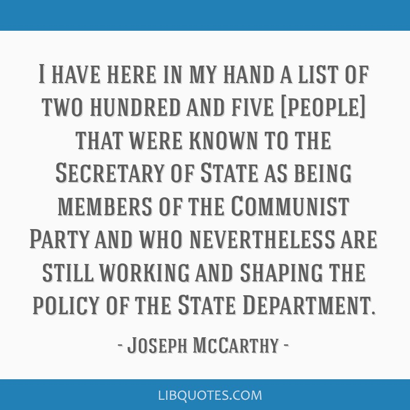 I have here in my hand a list of two hundred and five [people] that were known to the Secretary of State as being members of the Communist Party and...