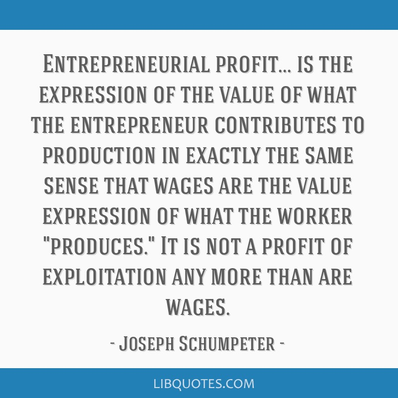 Entrepreneurial profit... is the expression of the value of what the entrepreneur contributes to production in exactly the same sense that wages are...