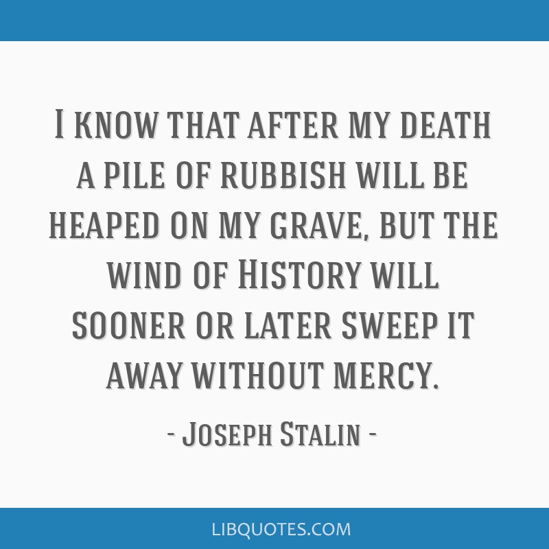 I know that after my death a pile of rubbish will be heaped on my grave, but the wind of History will sooner or later sweep it away without mercy.