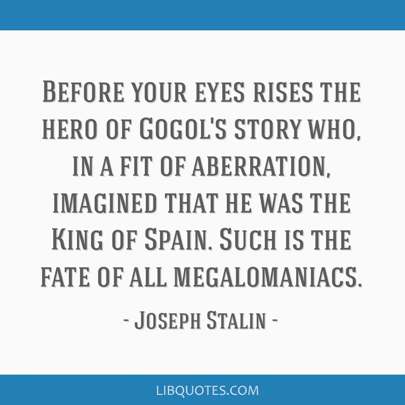 Before your eyes rises the hero of Gogol's story who, in a fit of aberration, imagined that he was the King of Spain. Such is the fate of all...