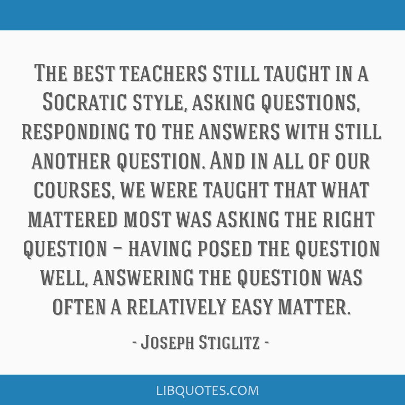 The best teachers still taught in a Socratic style, asking questions, responding to the answers with still another question. And in all of our...