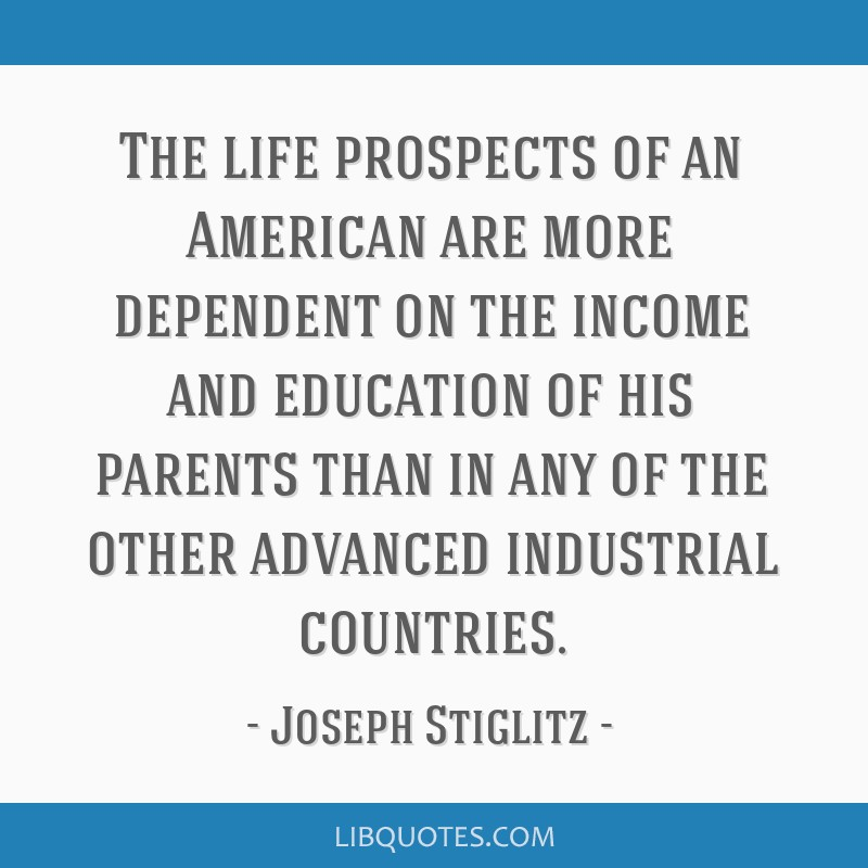 The life prospects of an American are more dependent on the income and education of his parents than in any of the other advanced industrial...