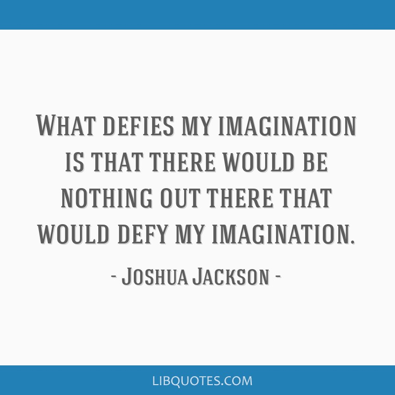 What defies my imagination is that there would be nothing out there that would defy my imagination.