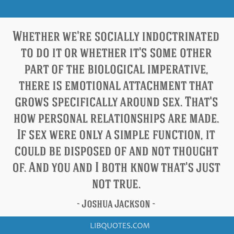Whether we're socially indoctrinated to do it or whether it's some other part of the biological imperative, there is emotional attachment that grows...