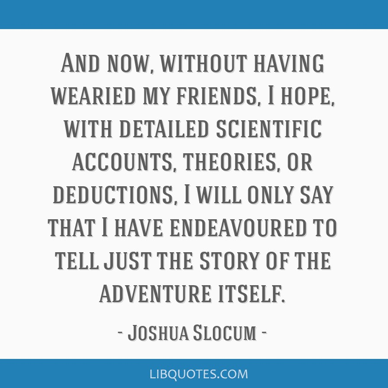 And now, without having wearied my friends, I hope, with detailed scientific accounts, theories, or deductions, I will only say that I have...