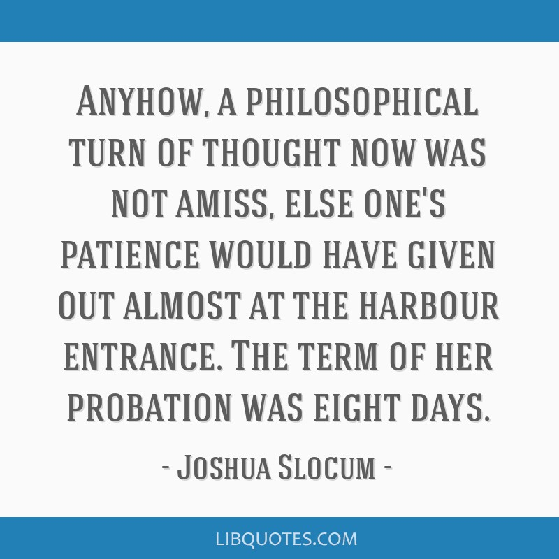 Anyhow, a philosophical turn of thought now was not amiss, else one's patience would have given out almost at the harbour entrance. The term of her...