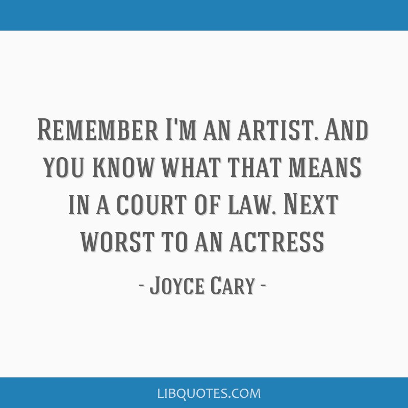 Remember I'm an artist. And you know what that means in a court of law. Next worst to an actress