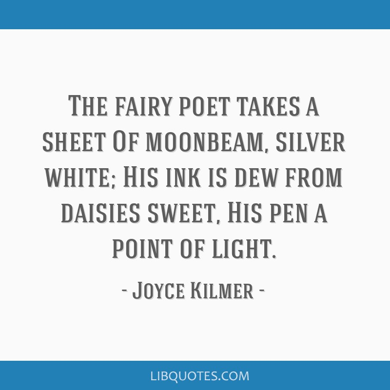 The fairy poet takes a sheet Of moonbeam, silver white; His ink is dew from daisies sweet, His pen a point of light.