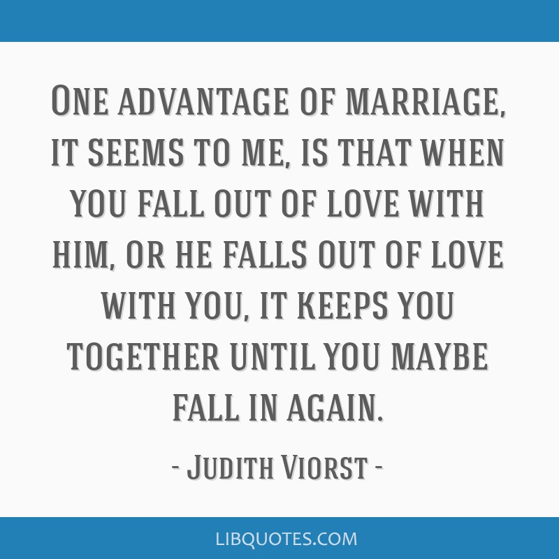 One advantage of marriage, it seems to me, is that when you fall out of love with him, or he falls out of love with you, it keeps you together until...