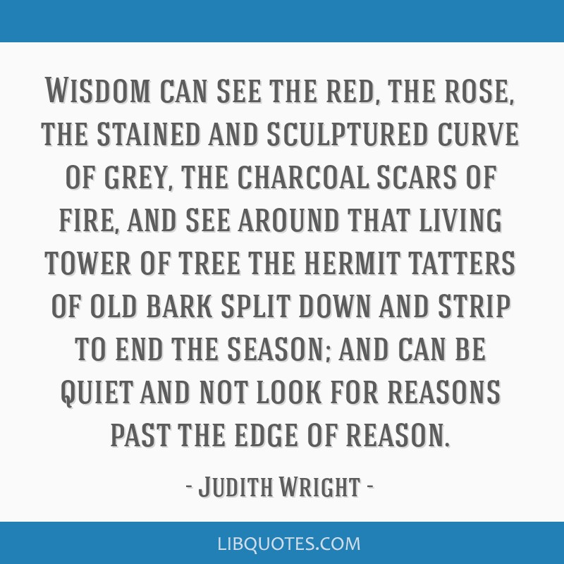 Wisdom can see the red, the rose, the stained and sculptured curve of grey, the charcoal scars of fire, and see around that living tower of tree the...