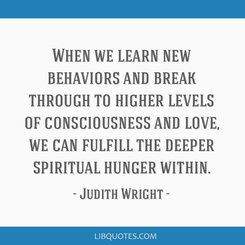 When we learn new behaviors and break through to higher levels of consciousness and love, we can fulfill the deeper spiritual hunger within.