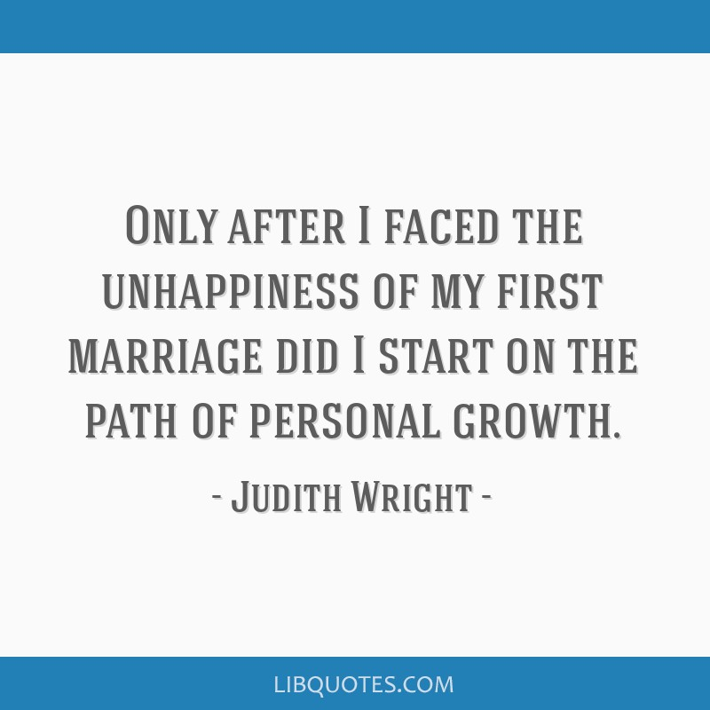 Only after I faced the unhappiness of my first marriage did I start on the path of personal growth.