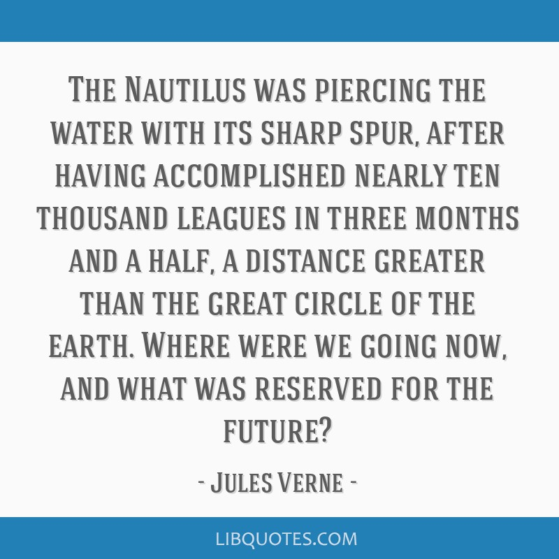 The Nautilus was piercing the water with its sharp spur, after having accomplished nearly ten thousand leagues in three months and a half, a distance ...