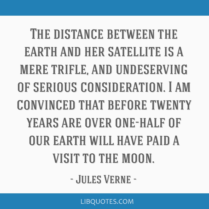 The distance between the earth and her satellite is a mere trifle, and undeserving of serious consideration. I am convinced that before twenty years...