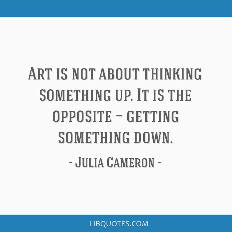 Art is not about thinking something up. It is the opposite — getting something down.