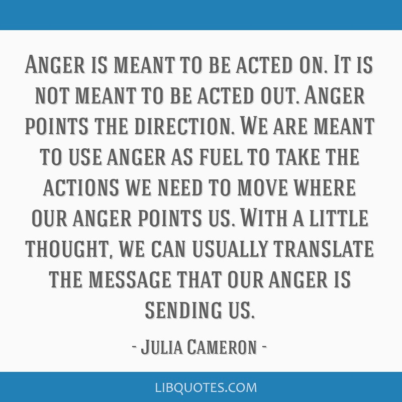 Anger Is Meant To Be Acted On It Is Not Meant To Be Acted Out Anger