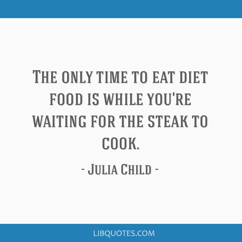 The only time to eat diet food is while you're waiting for the steak to cook.