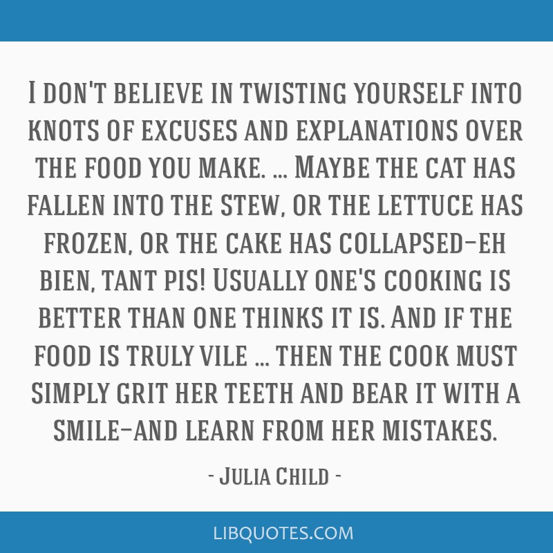 I don't believe in twisting yourself into knots of excuses and explanations over the food you make. … Maybe the cat has fallen into the stew, or...