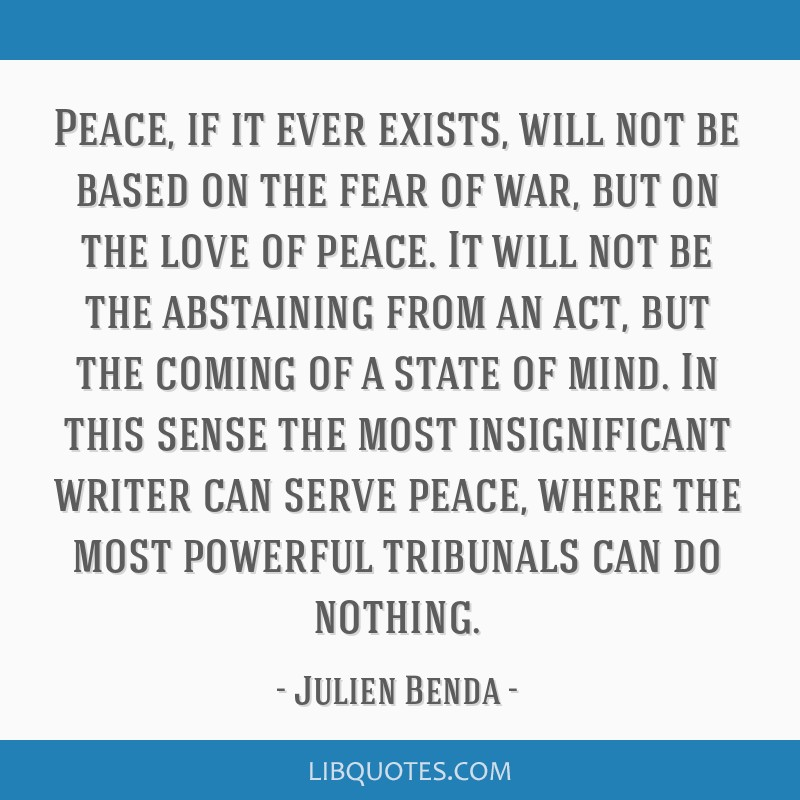 Peace, if it ever exists, will not be based on the fear of war, but on the love of peace. It will not be the abstaining from an act, but the coming...