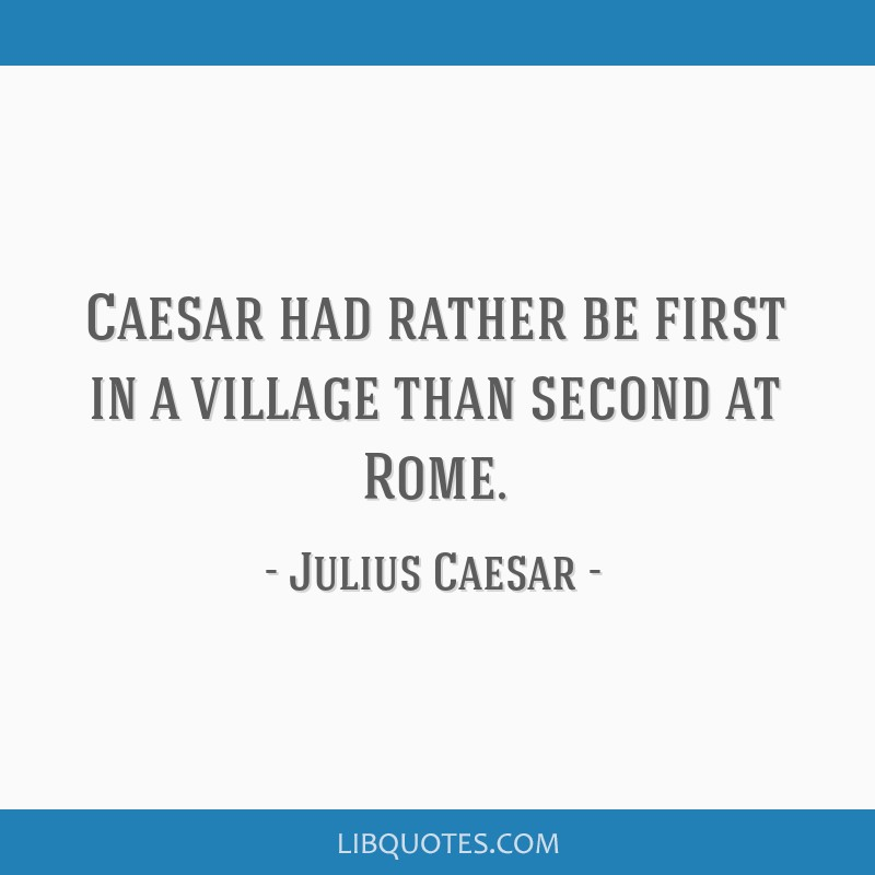 Caesar had rather be first in a village than second at Rome.