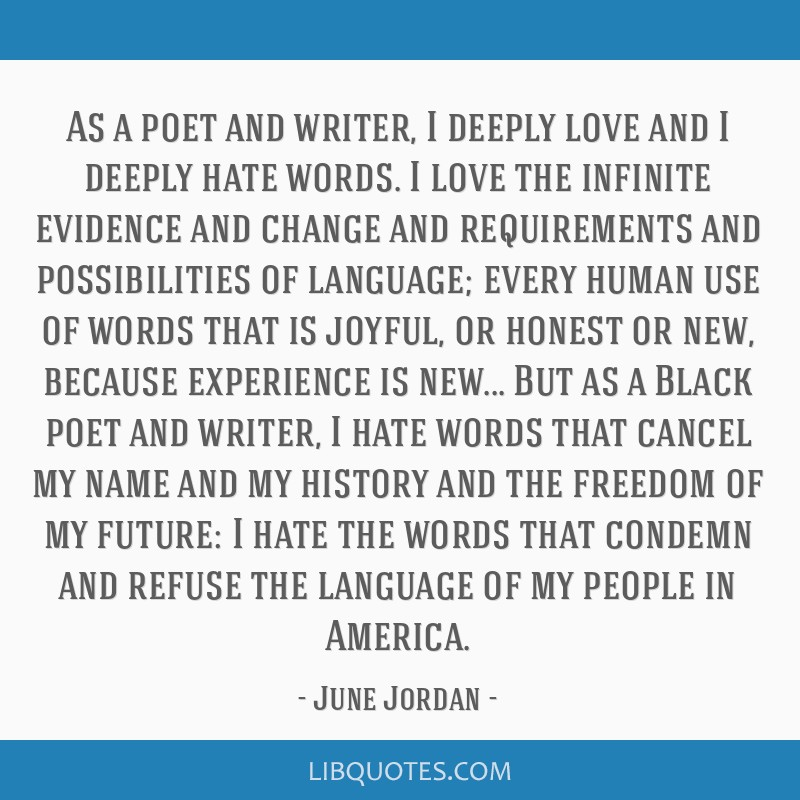As a poet and writer, I deeply love and I deeply hate words. I love the infinite evidence and change and requirements and possibilities of language;...