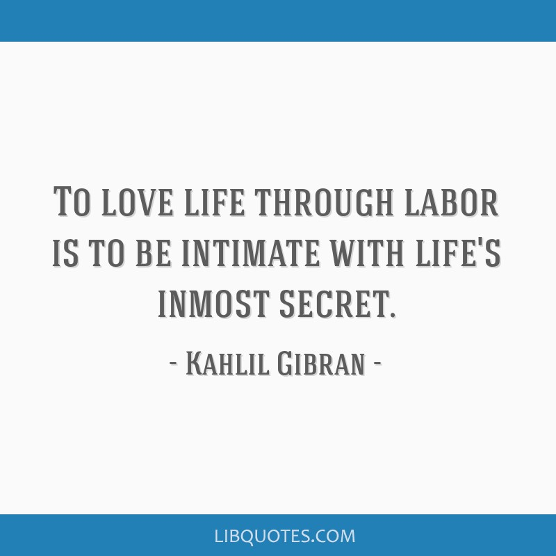 To love life through labor is to be intimate with life's inmost secret.
