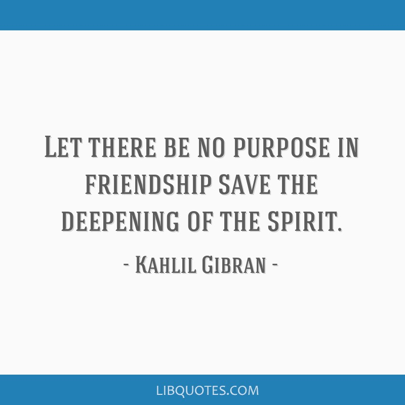 Let there be no purpose in friendship save the deepening of the spirit.