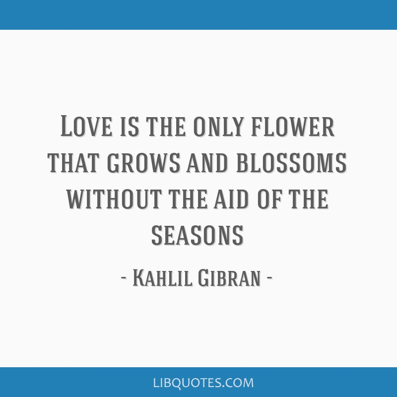 Love is the only flower that grows and blossoms without the aid of the seasons