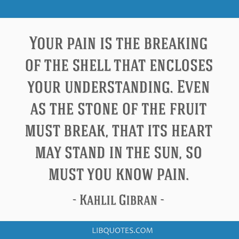 Your pain is the breaking of the shell that encloses your understanding. Even as the stone of the fruit must break, that its heart may stand in the...