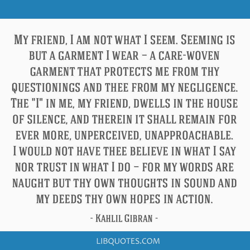 My friend, I am not what I seem. Seeming is but a garment I wear — a care-woven garment that protects me from thy questionings and thee from my...