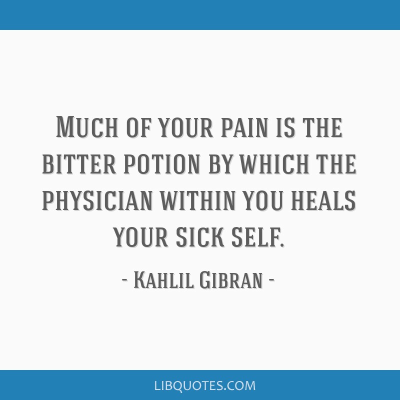 Much of your pain is the bitter potion by which the physician within you heals your sick self.