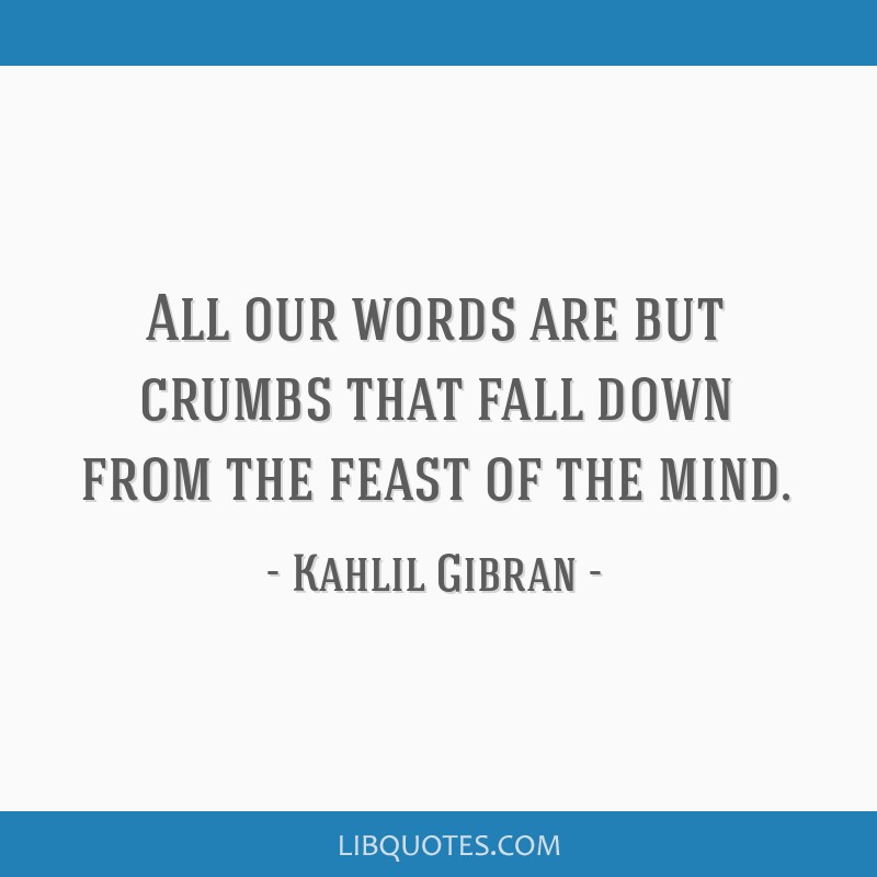 All our words are but crumbs that fall down from the feast of the mind.