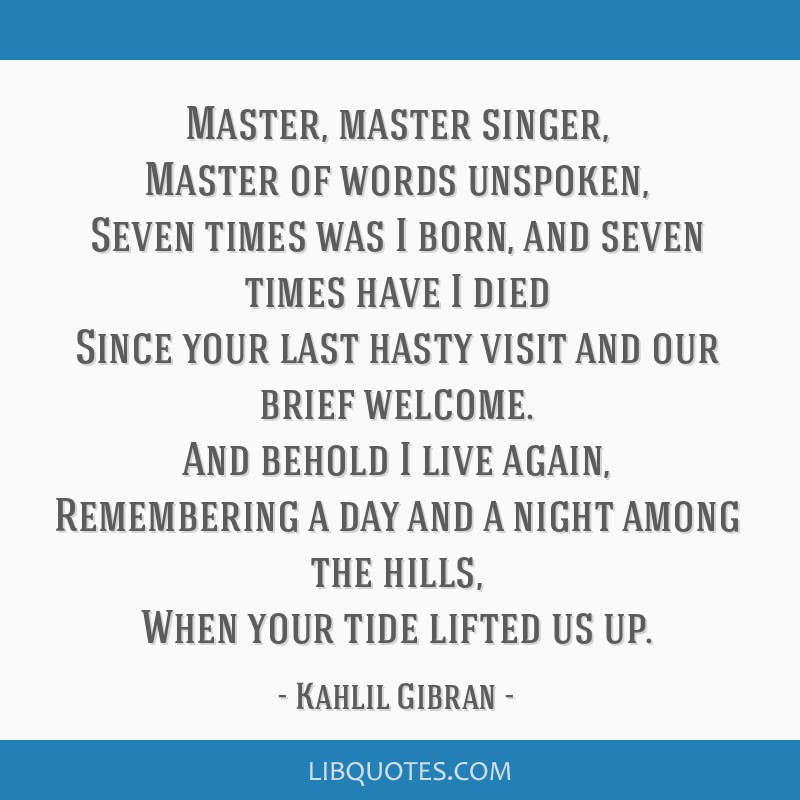 Master, master singer, Master of words unspoken, Seven times was I born, and seven times have I died Since your last hasty visit and our brief...