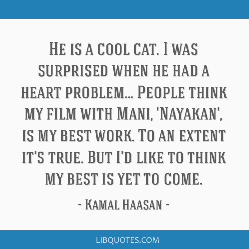 He is a cool cat. I was surprised when he had a heart problem... People think my film with Mani, 'Nayakan', is my best work. To an extent it's true....