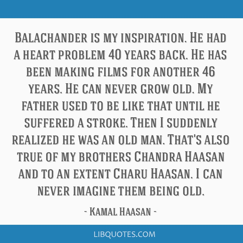 Balachander is my inspiration. He had a heart problem 40 years back. He has been making films for another 46 years. He can never grow old. My father...