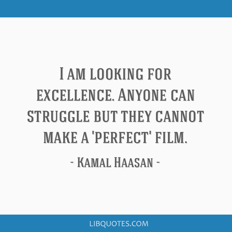 I am looking for excellence. Anyone can struggle but they cannot make a 'perfect' film.
