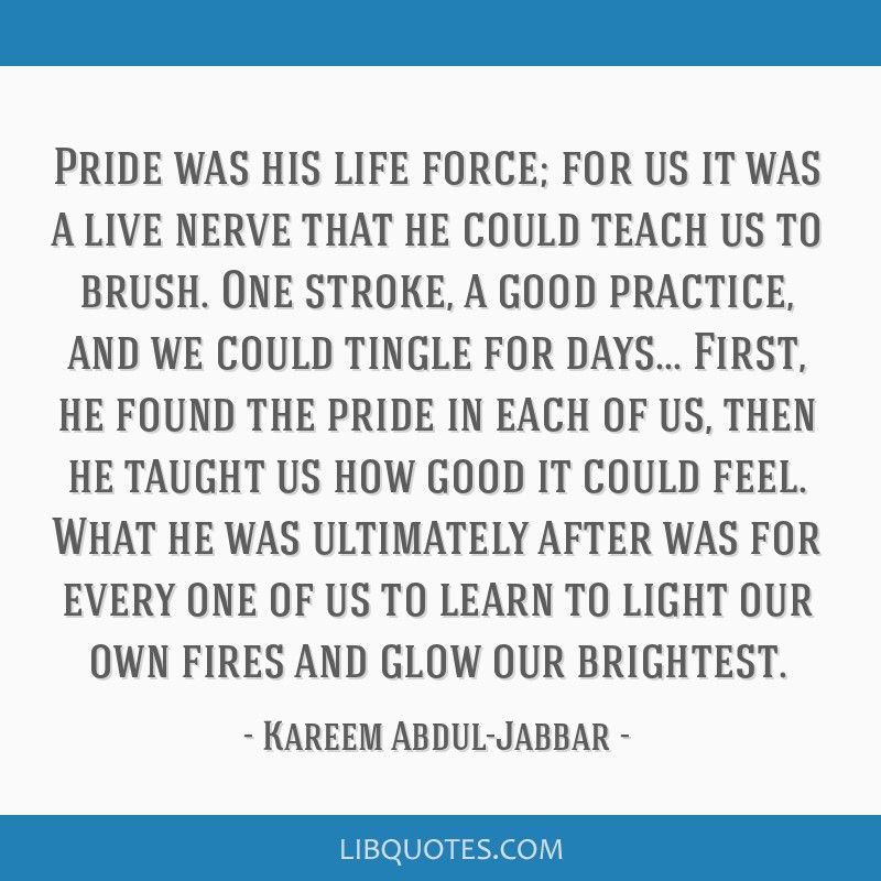 Pride was his life force; for us it was a live nerve that he could teach us to brush. One stroke, a good practice, and we could tingle for days......