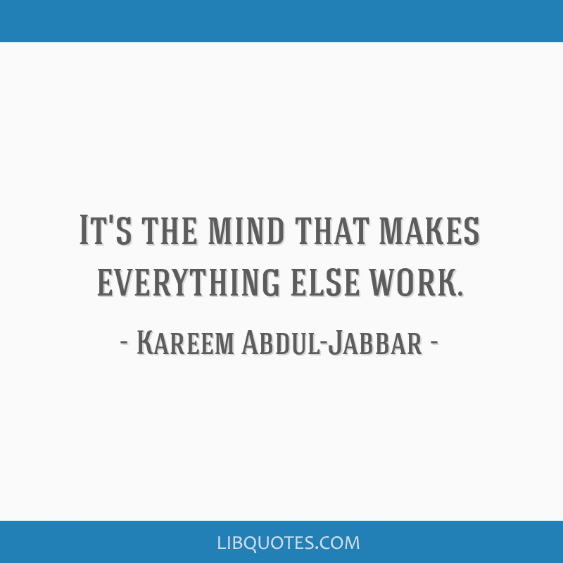 It's the mind that makes everything else work.