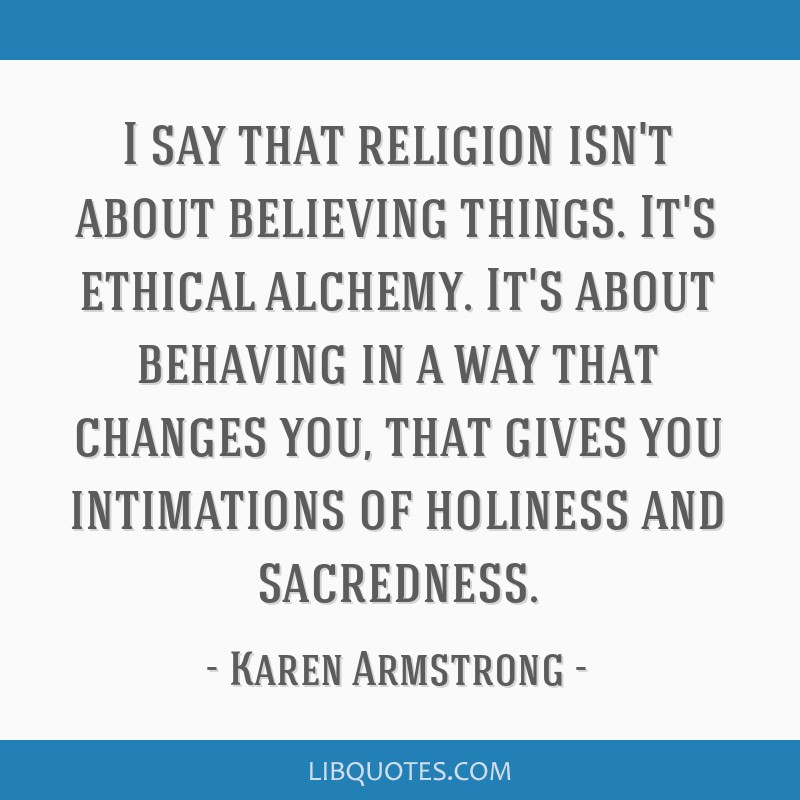 I say that religion isn't about believing things. It's ethical alchemy. It's about behaving in a way that changes you, that gives you intimations of...
