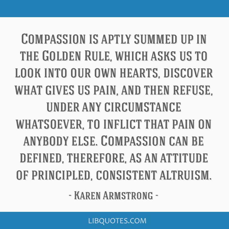 Compassion is aptly summed up in the Golden Rule, which asks us to look into our own hearts, discover what gives us pain, and then refuse, under any...