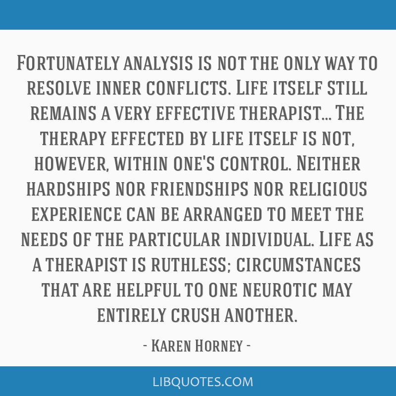 Fortunately analysis is not the only way to resolve inner conflicts. Life itself still remains a very effective therapist... The therapy effected by...